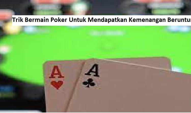 3 Trik Bermain Poker Untuk Mendapatkan Kemenangan Beruntun
