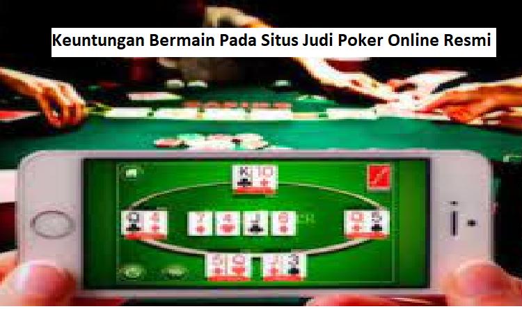 4 Keuntungan Bermain Pada Situs Judi Poker Online Resmi
