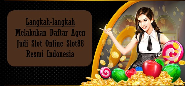 Langkah-langkah Melakukan Daftar Agen Judi Slot Online Slot88 Resmi Indonesia