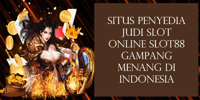 Situs Penyedia Judi Slot Online Slot88 Gampang Menang Di Indonesia